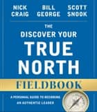 The Discover Your True North Fieldbook - A Personal Guide to Finding Your Authentic Leadership ebook by Nick Craig, Bill George, Scott Snook
