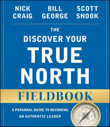 The Discover Your True North Fieldbook - A Personal Guide to Finding Your Authentic Leadership ebook by Nick Craig,Bill George,Scott Snook