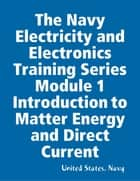 The Navy Electricity and Electronics Training Series Module 1 Introduction to Matter Energy and Direct Current ebook by United States. Navy