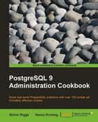 PostgreSQL 9 Admin Cookbook ebook by Simon Riggs, Hannu Krosing