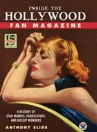 Inside the Hollywood Fan Magazine - A History of Star Makers, Fabricators, and Gossip Mongers ebook by Anthony Slide