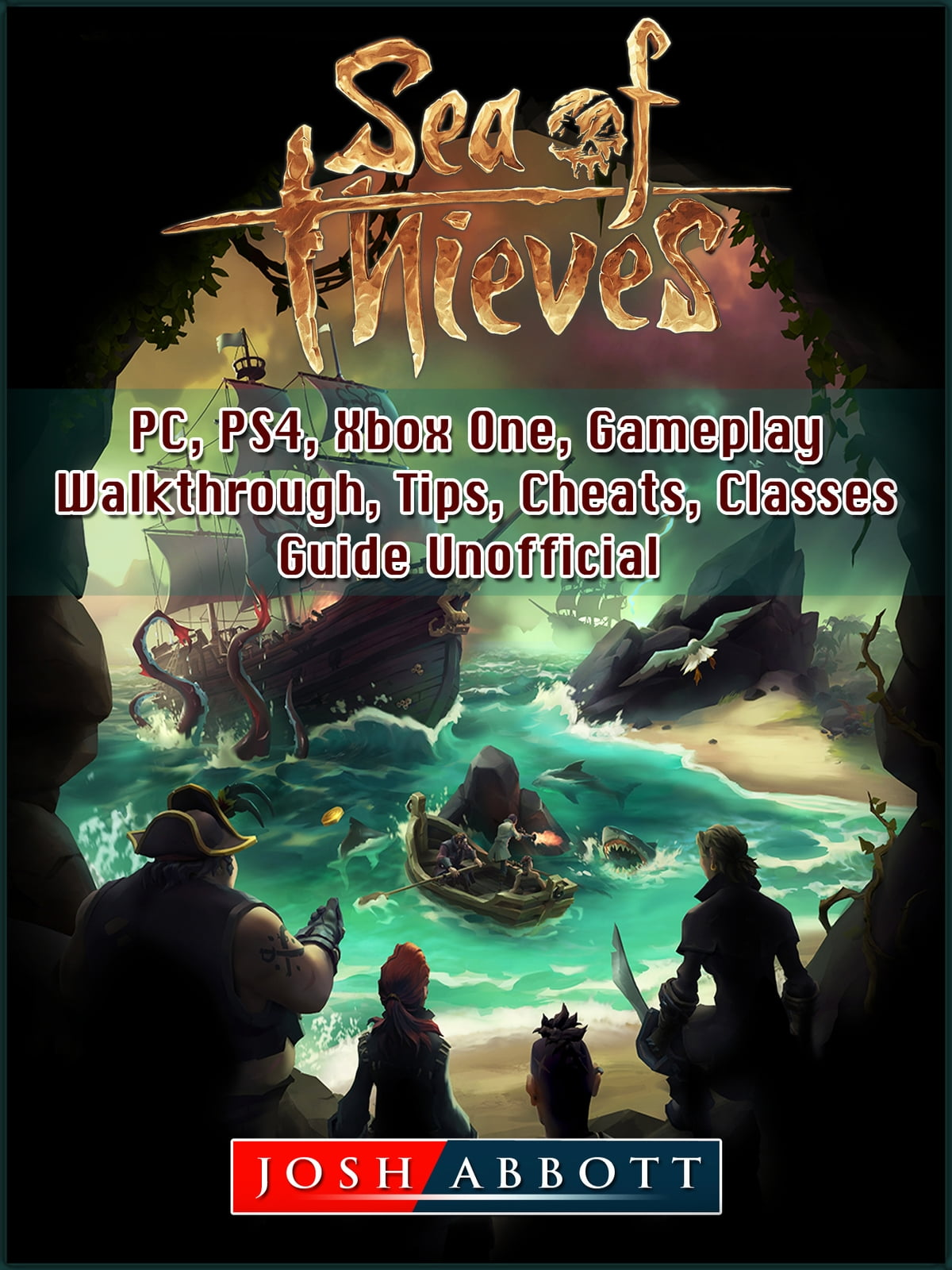 Sea of Thieves, PC, PS4, Xbox One, Gameplay, Walkthrough, Tips, Cheats,  Classes, Guide Unofficial ebook by Josh Abbott - Rakuten Kobo
