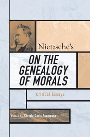 Nietzsche's On the Genealogy of Morals - Critical Essays ebook by Christa Davis Acampora,Keith Ansell Pearson,Babette Babich,Eric Blondel,Daniel Conway,Ken Gemes,Jürgen Habermas,Salim Kemal,Paul S. Loeb,Mark Migotti,Wolfgang Müller-Lauter,Alexander Nehamas,David Owen,Robert Pippin,Aaron Ridley,Gary Shapiro,Alan Schrift,Tracy Strong,Christine Swanton,Yirmiyahu Yovel