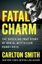 Fatal Charm - The Shocking True Story of Serial Wife Killer Randy Roth ekitaplar by Carlton Smith