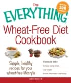 The Everything Wheat-Free Diet Cookbook - Simple, Healthy Recipes for Your Wheat-Free Lifestyle ebook by Lauren Kelly
