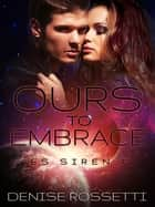 Ours to Embrace: ES Siren 7 ebook by Denise Rossetti