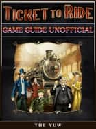 Ticket to Ride Game Guide Unofficial ebook by The Yuw