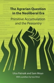 The Agrarian Question in the Neoliberal Era - Primitive Accumulation and the Peasantry ebook by Utsa Patnaik,Sam Moyo,Issa Shivji
