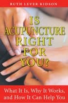Is Acupuncture Right for You? ebook by Ruth Lever Kidson