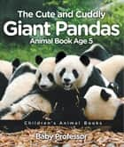 The Cute and Cuddly Giant Pandas - Animal Book Age 5 | Children's Animal Books ebook by Baby Professor