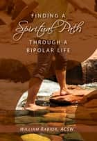 Finding a Spiritual Path Through a Bipolar Life ebook by William E. Rabior, ACSW
