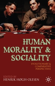 Human Morality and Sociality - Evolutionary and Comparative Perspectives ebook by Professor Henrik Hogh-Olesen,Christophe Boesch,Leda Cosmides,Azar Gat,Dennis Krebs,Ara Norenzayan,Michael Bang Petersen,Aron Sell,John Tooby,Frans de Waal