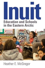 Inuit Education and Schools in the Eastern Arctic ebook by Heather E. McGregor