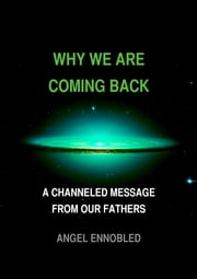 Why we are coming back - A Channeled Message From Our Fathers ebook by Angel Ennobled