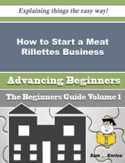 How to Start a Meat Rillettes Business (Beginners Guide) ebook by Gwyn Wick,Sam Enrico