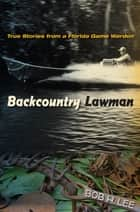 Backcountry Lawman - True Stories from a Florida Game Warden ebook by Bob H. Lee