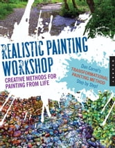 Realistic Painting Workshop: Creative Methods for Painting from Life - Creative Methods for Painting from Life ebook by Dan Carrel