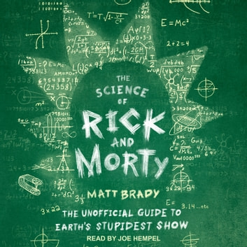The Science of Rick and Morty - The Unofficial Guide to Earth's Stupidest Show audiobook by Matt Brady