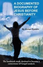 A Documented Biography of Jesus Before Christianity ebook by Abram Epstein