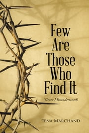 Few Are Those Who Find It - Grace Misunderstood ebook by Tena Marchand