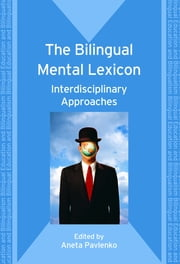 The Bilingual Mental Lexicon: Interdisciplinary Approaches ebook by Aneta Pavlenko