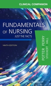 Clinical Companion for Fundamentals of Nursing - Just the Facts ebook by Patricia A. Potter,Anne Griffin Perry,Patricia Stockert,Amy Hall,Veronica Peterson