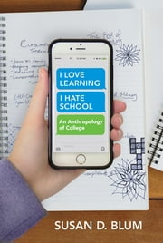 """I Love Learning; I Hate School"" - An Anthropology of College ebook by Susan D. Blum"