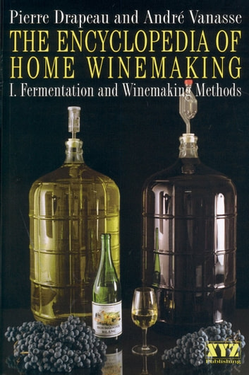 The Encyclopedia of Home Winemaking ebook by André Vanasse,Pierre Drapeau