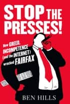Stop the Presses - How Greed, Incompetence (and the Internet) Wrecked Fairfax ebook by