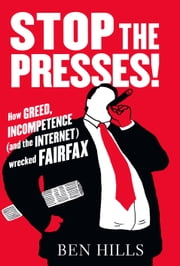 Stop the Presses: How Greed, Incompetence (and the Internet) Wrecked Fairfax ebook by Ben Hills