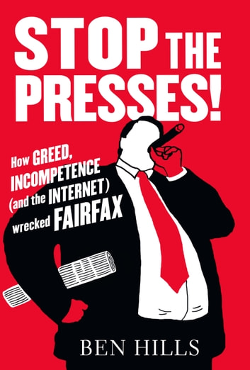 Stop the Presses - How Greed, Incompetence (and the Internet) Wrecked Fairfax ebook by Ben Hills