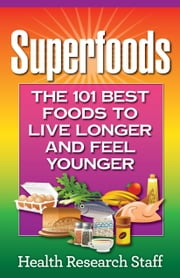Superfoods: The 101 Best Foods to Live Longer and Feel Younger ebook by Health Research Staff