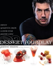 Dessert FourPlay - Sweet Quartets from a Four-Star Pastry Chef ebook by Johnny Iuzzini,Roy Finamore