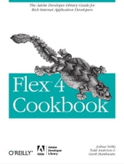 Flex 4 Cookbook - Real-world recipes for developing Rich Internet Applications ebook by Joshua Noble,Todd Anderson,Garth Braithwaite,Marco Casario,Rich Tretola