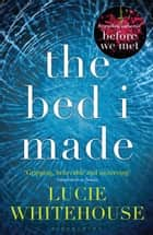 The Bed I Made ebook by Lucie Whitehouse