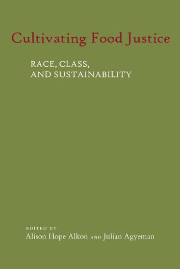 Cultivating Food Justice - Race, Class, and Sustainability ebook by Alison Hope Alkon,Julian Agyeman
