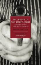 The Judges of the Secret Court - A Novel About John Wilkes Booth ebook by John Crowley, David Stacton