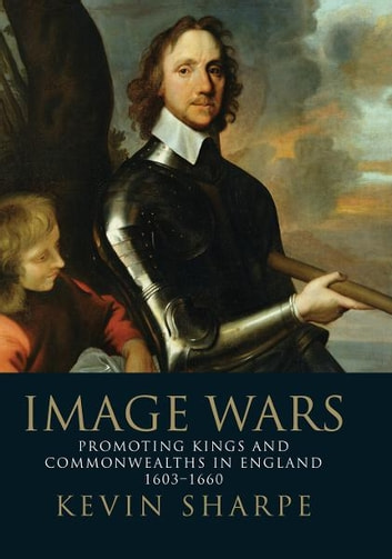 Image Wars: Kings and Commonwealths in England, 1603-1660 ebook by Kevin Sharpe