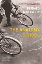 The Anatomy School ebook by Bernard MacLaverty
