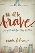 Let's All Be Brave - Living Life with Everything You Have ebook by Annie F. Downs