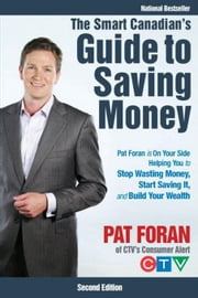 The Smart Canadian's Guide to Saving Money: Pat Foran Is on Your Side, Helping You to Stop Wasting Money, Start Saving It, and Build Your Wealth ebook by Foran