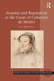 Scandal and Reputation at the Court of Catherine de Medici ebook by Una McIlvenna