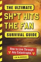 The Ultimate Sh*t Hits the Fan Survival Guide - How to Live Through Any Catastrophe ebook by Len McDougall