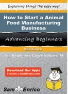 How to Start a Animal Food Manufacturing Business ebook by Ann Moss