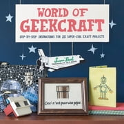 World of Geekcraft - Step-by-Step Instructions for 25 Super-Cool Craft Projects ebook by Susan Beal,Jay B. Sauceda