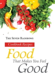 Food That Makes You Feel Good - Cookbook Recipes ebook by The Seven Rainbows