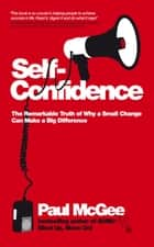 Self-Confidence - The Remarkable Truth of Why a Small Change Can Make a Big Difference ebook by Paul McGee