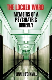 The Locked Ward - Memoirs of a Psychiatric Orderly ebook by Dennis O'Donnell