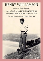 Henry Williamson, author of Tarka the Otter: A brief look at his Life and Writings in North Devon in the 1920s and '30s, the area known today as Tarka Country ebook by Henry Williamson