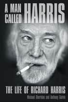 A Man Called Harris - The Life of Richard Harris ebook by Michael Sheridan, Anthony Galvin